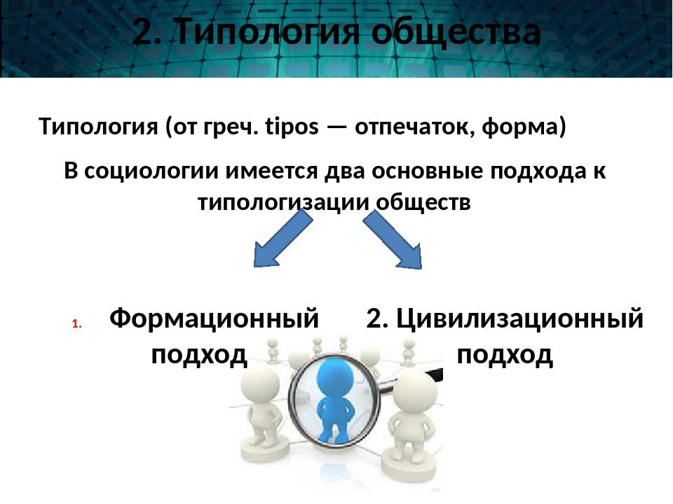 2. Типология общества Типология (от греч. tipos — отпечаток, форма) В социоло...