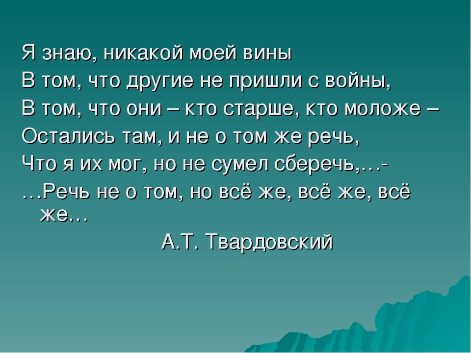 Я знаю, никакой моей вины В том, что другие не пришли с войны, В том, что он...