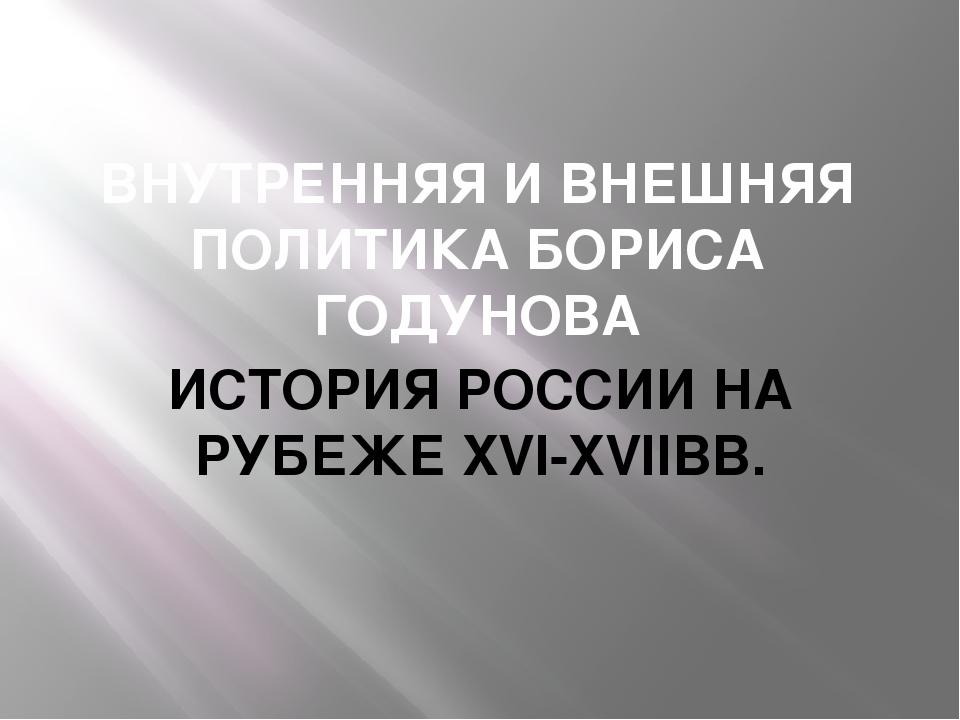 ВНУТРЕННЯЯ И ВНЕШНЯЯ ПОЛИТИКА БОРИСА ГОДУНОВА ИСТОРИЯ РОССИИ НА РУБЕЖЕ XVI-XV...