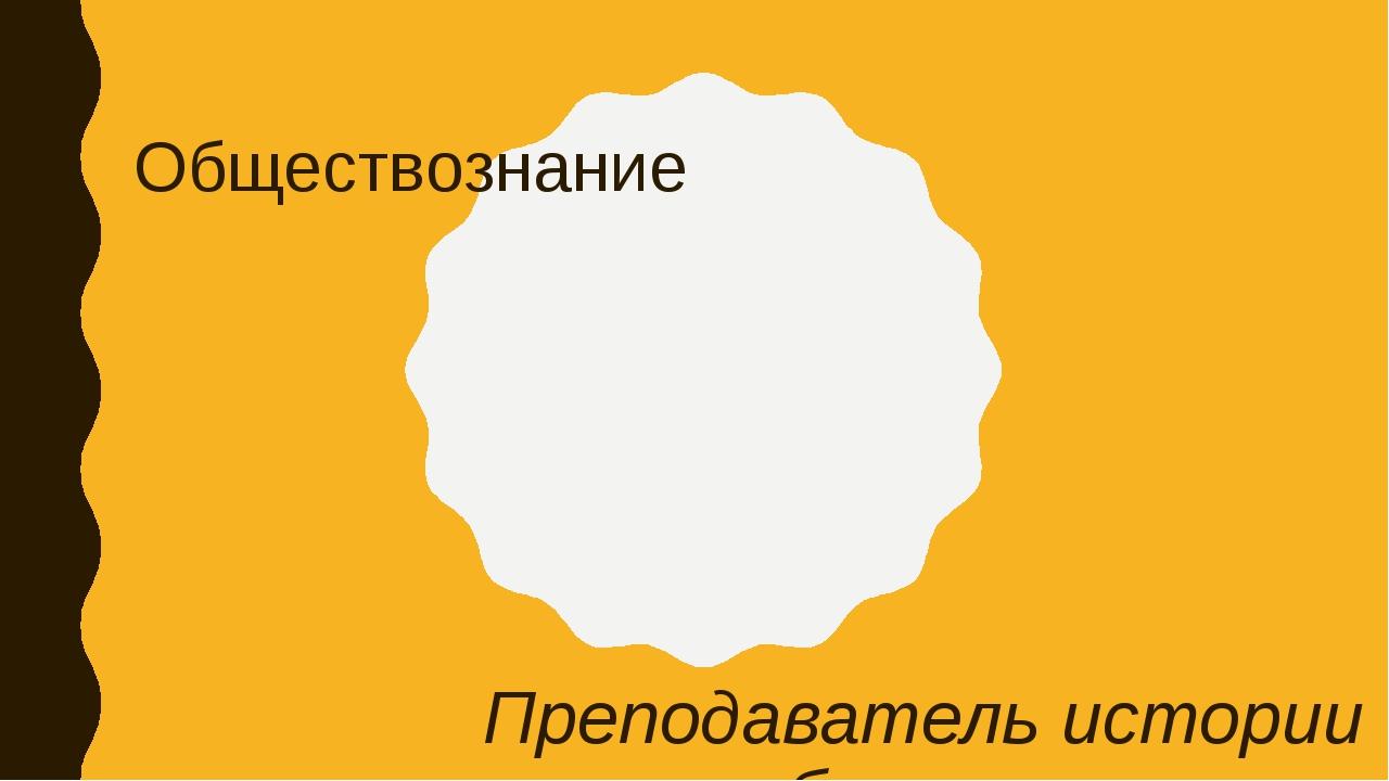 Обществознание Преподаватель истории и обществознания Волкова Марина Сергеевна