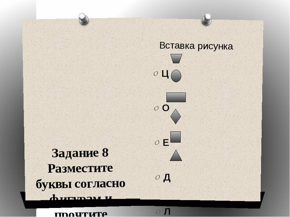 Задание 8 Разместите буквы согласно фигурам и прочтите недостающее слово. Ц...