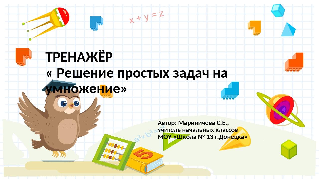 ТРЕНАЖЁР « Решение простых задач на умножение» Автор: Мариничева С.Е., учител...