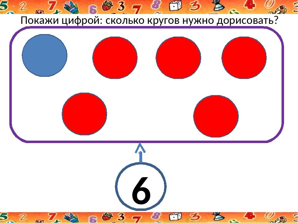 Покажи цифрой: сколько кругов нужно дорисовать? 6