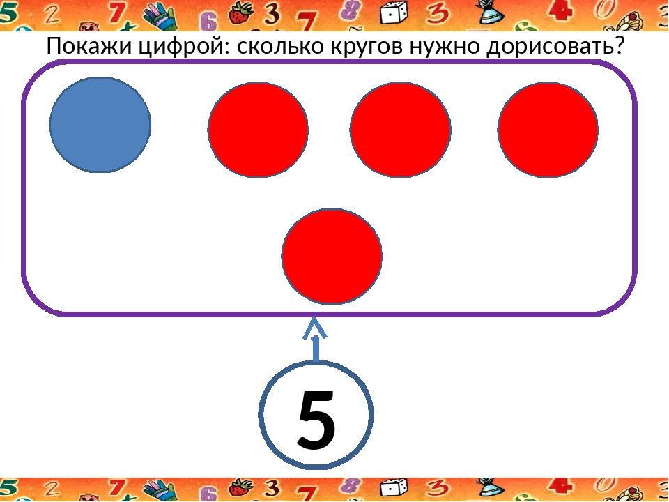 Покажи цифрой: сколько кругов нужно дорисовать? 5