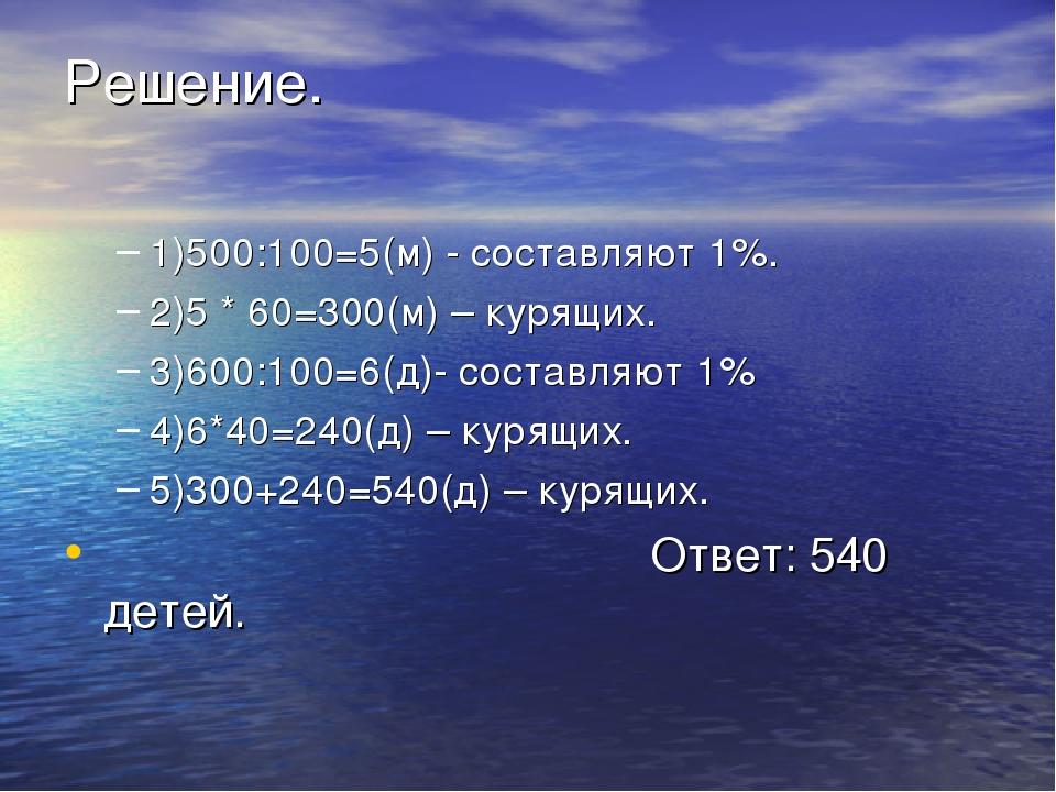 Решение. 1)500:100=5(м) - составляют 1%. 2)5 * 60=300(м) – курящих. 3)600:100...