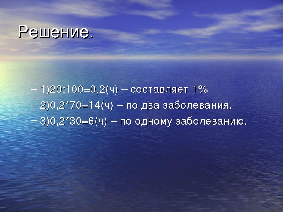 Решение. 1)20:100=0,2(ч) – составляет 1% 2)0,2*70=14(ч) – по два заболевания....