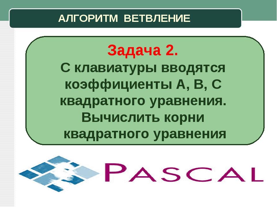 АЛГОРИТМ ВЕТВЛЕНИЕ Задача 2. С клавиатуры вводятся коэффициенты A, B, C квадр...