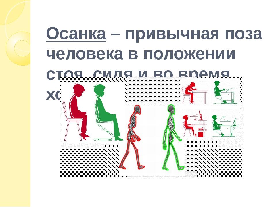 Осанка – привычная поза человека в положении стоя, сидя и во время ходьбы.