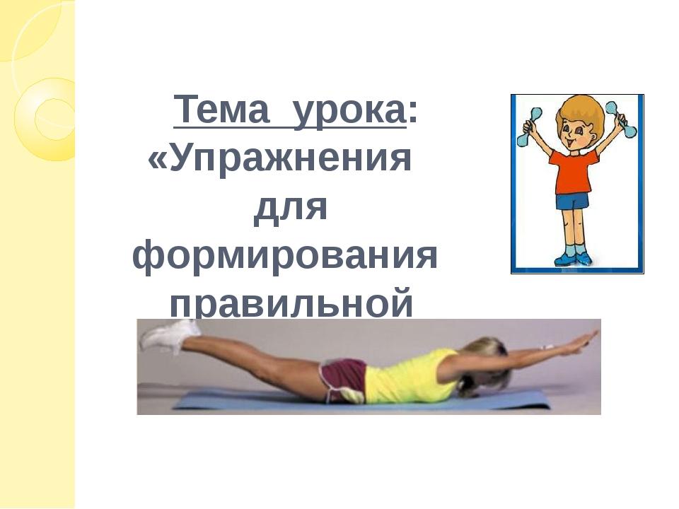 Тема урока: «Упражнения для формирования правильной осанки»