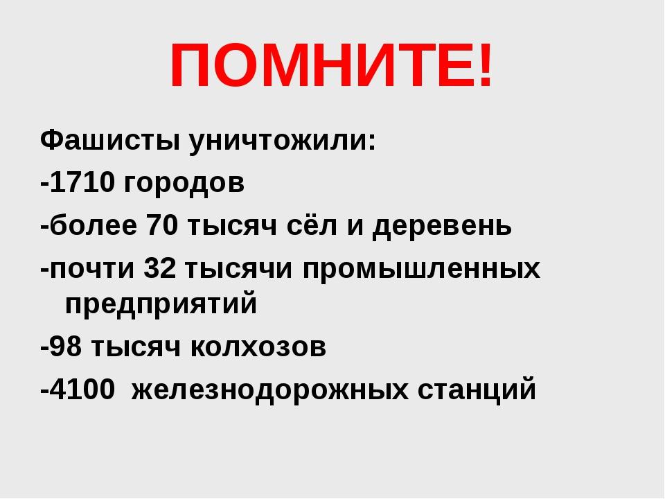 ПОМНИТЕ! Фашисты уничтожили: -1710 городов -более 70 тысяч сёл и деревень -по...