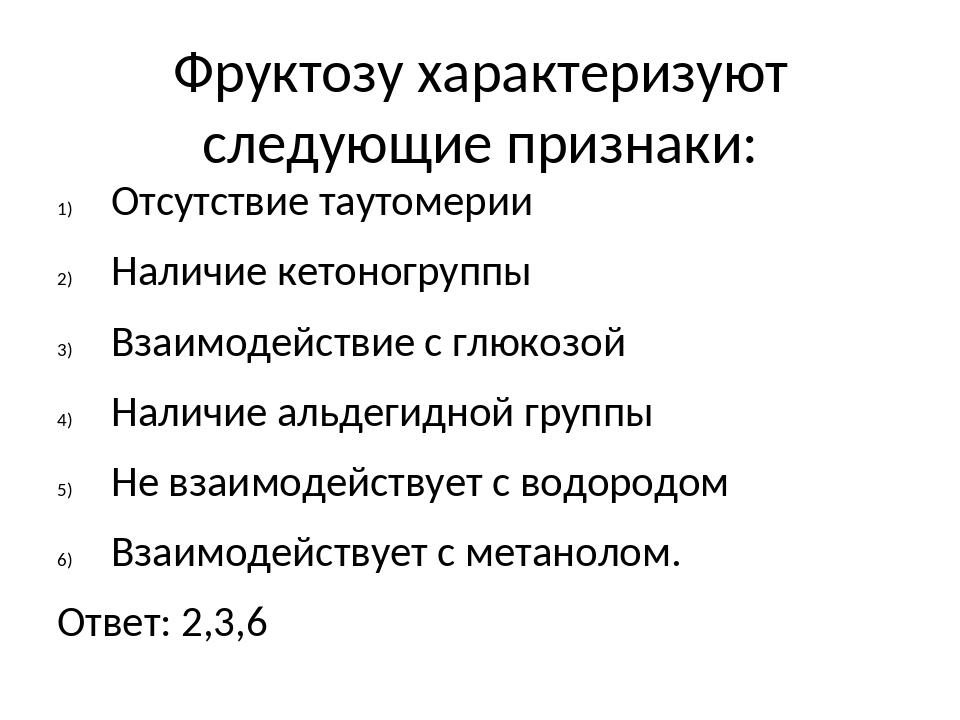 Фруктозу характеризуют следующие признаки: Отсутствие таутомерии Наличие кето...