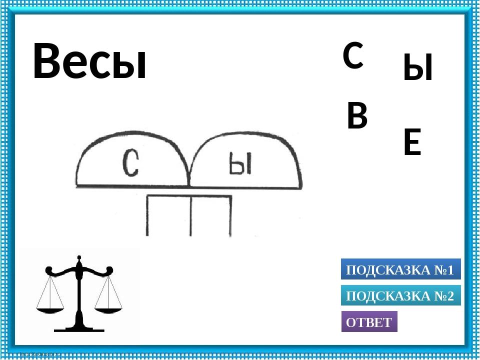 ПОДСКАЗКА №1 ОТВЕТ ПОДСКАЗКА №2 Ы С Е В Весы Использованы рисунки из книги А....