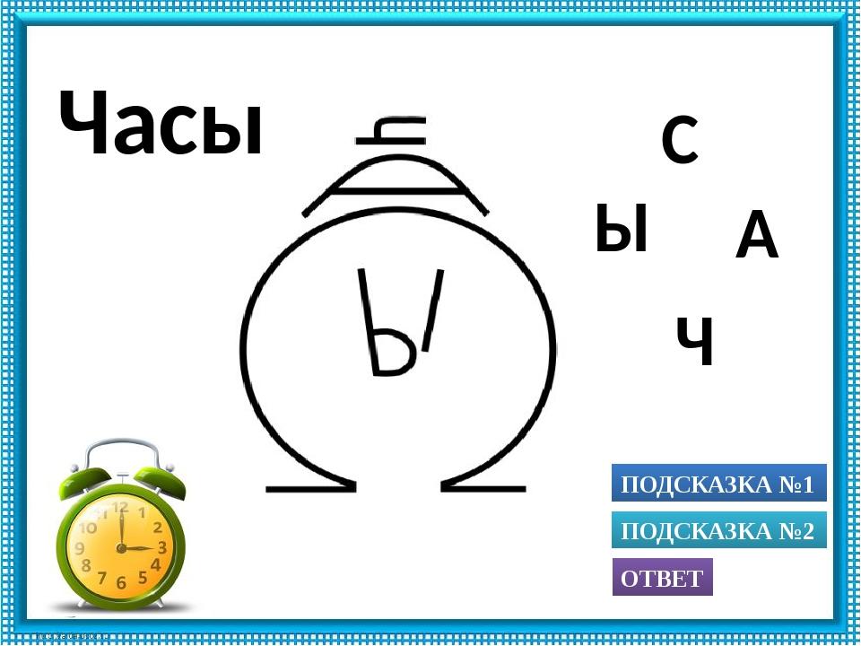 ПОДСКАЗКА №1 ОТВЕТ ПОДСКАЗКА №2 Ч А С Ы Часы Использованы рисунки из книги А....