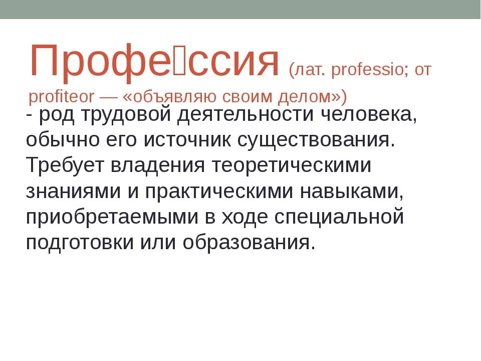 Профе́ссия (лат. professio; от profiteor — «объявляю своим делом») - род труд...