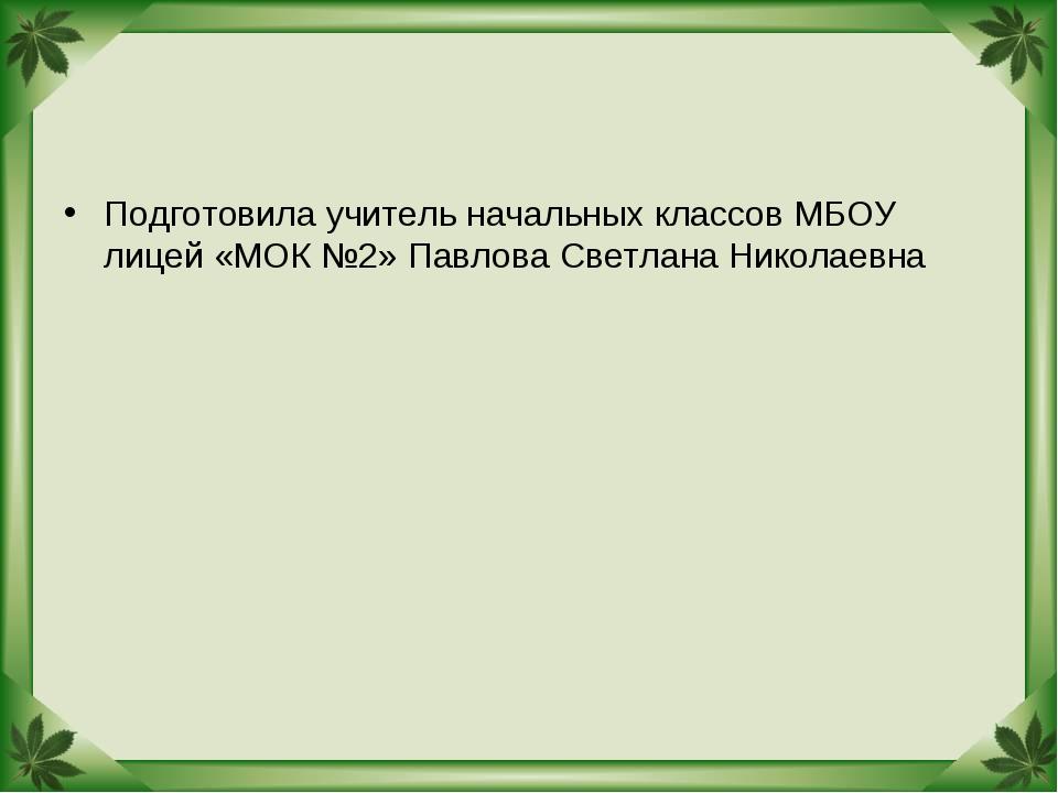 Подготовила учитель начальных классов МБОУ лицей «МОК №2» Павлова Светлана Ни...