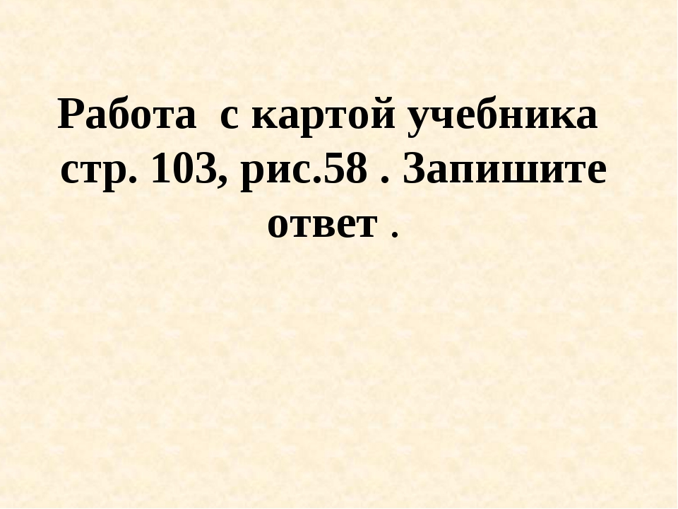 Работа с картой учебника стр. 103, рис.58 . Запишите ответ .