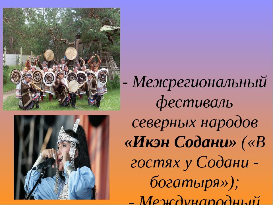 - Межрегиональный фестиваль северных народов «Икэн Содани» («В гостях у Содан...