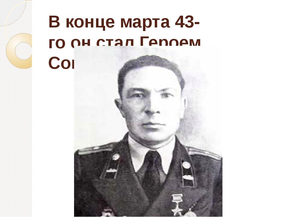 Вконце марта43-гоонстал Героем Советского Союза.