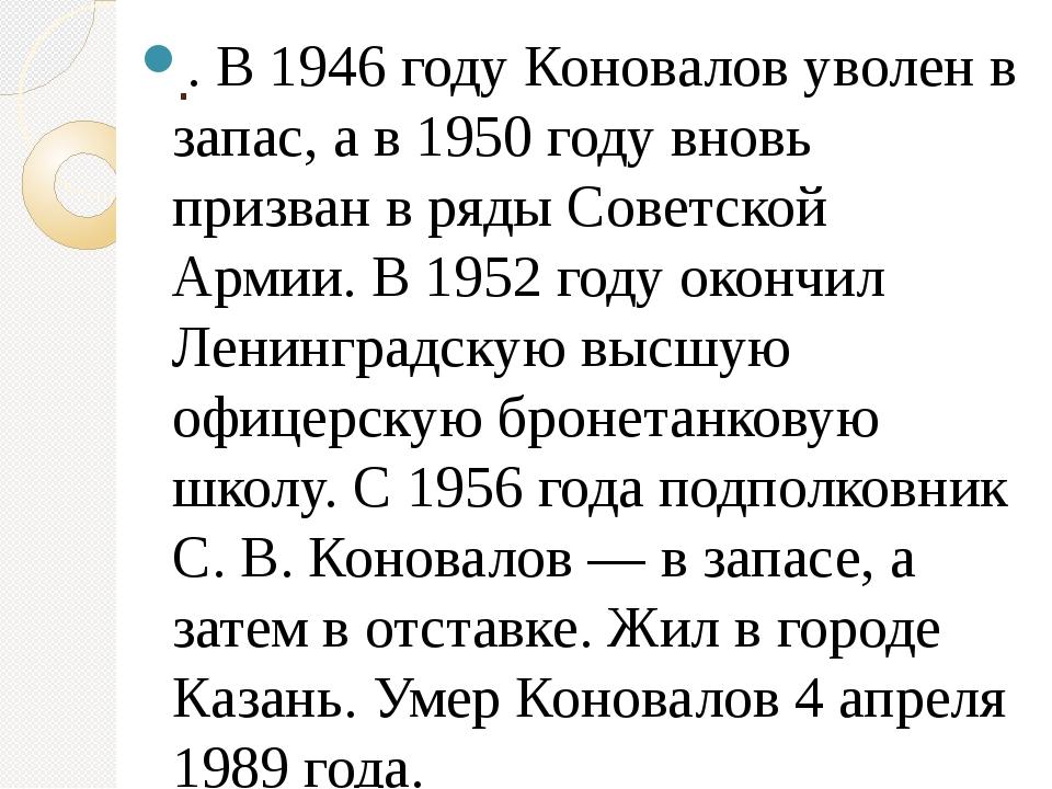. . В 1946 году Коновалов уволен в запас, а в 1950 году вновь призван в ряды...