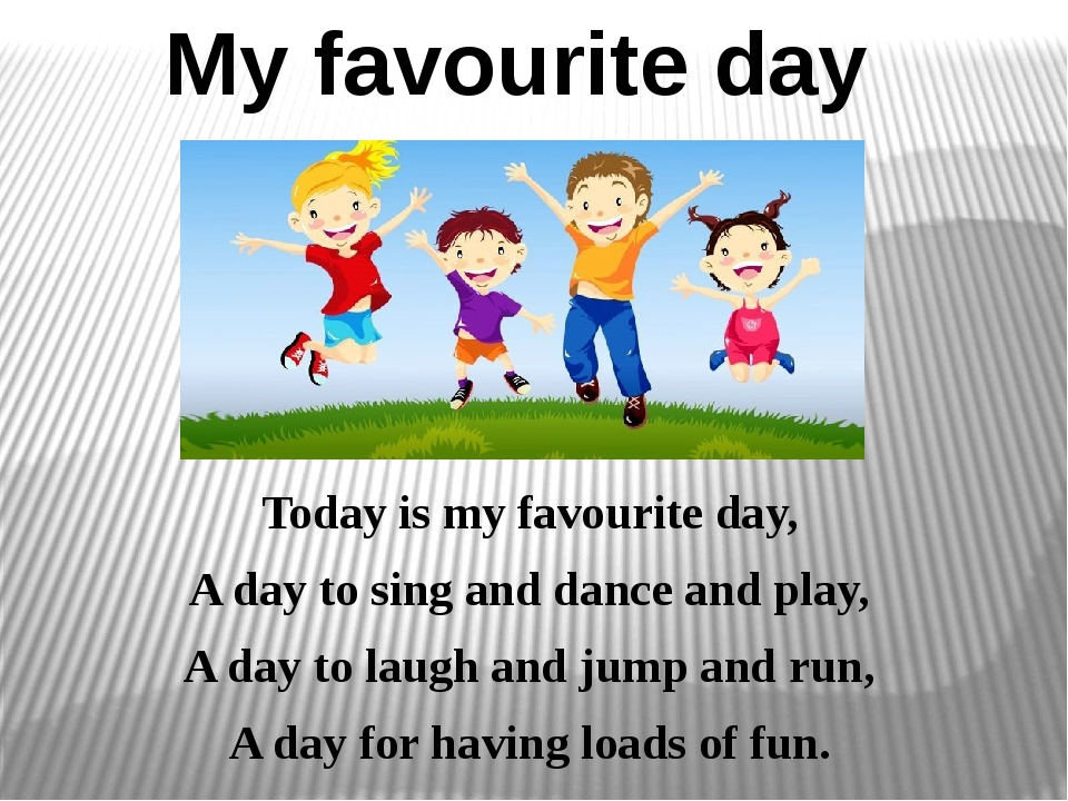 My favourite day Today is my favourite day, A day to sing and dance and play,...