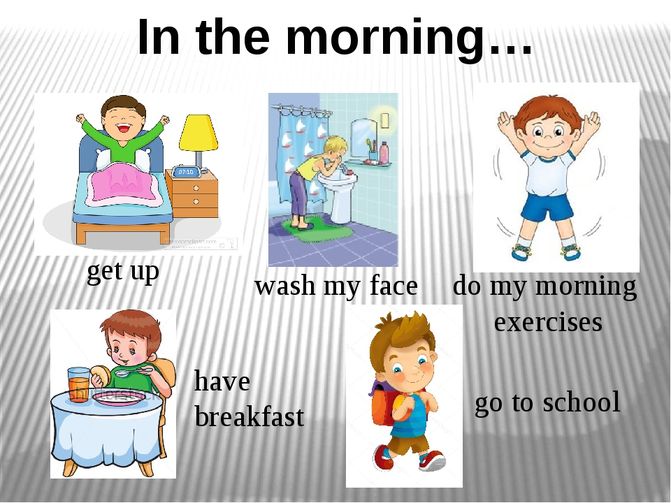 In the morning… wash my face do my morning exercises get up go to school have...