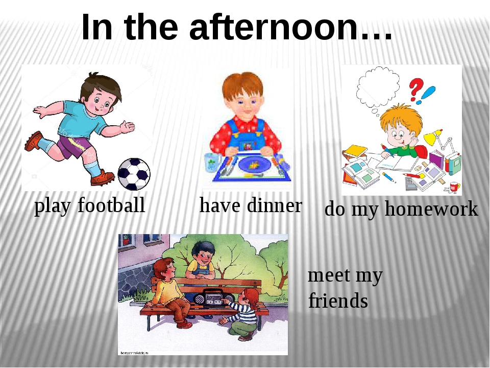 In the afternoon… meet my friends have dinner play football do my homework