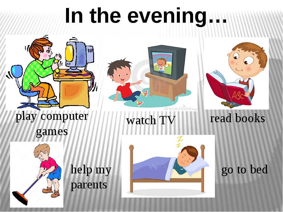 In the evening… watch TV read books go to bed play computer games help my par...