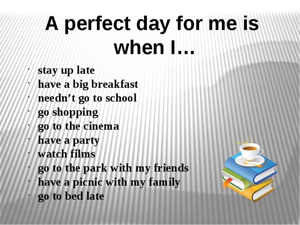 A perfect day for me is when I… stay up late have a big breakfast needn't go...