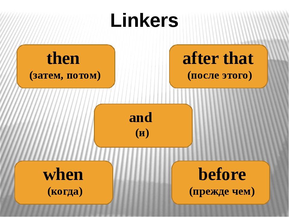 Linkers then (затем, потом) after that (после этого) and (и) when (когда) bef...
