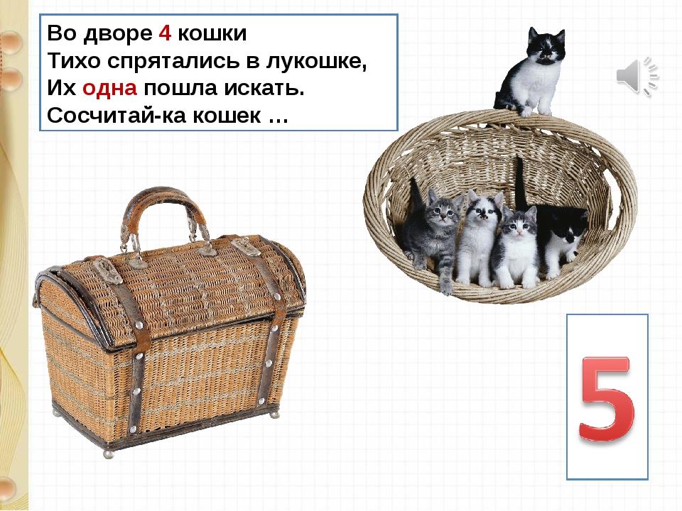 Во дворе 4 кошки Тихо спрятались в лукошке, Их одна пошла искать. Сосчитай-ка...
