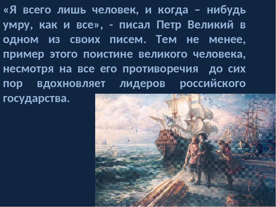 «Я всего лишь человек, и когда – нибудь умру, как и все», - писал Петр Велики...