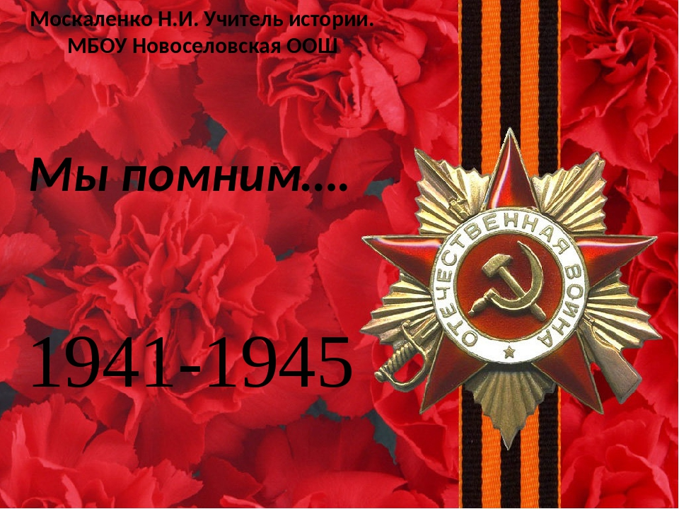 Мы помним…. 1941-1945 Москаленко Н.И. Учитель истории. МБОУ Новоселовская ООШ