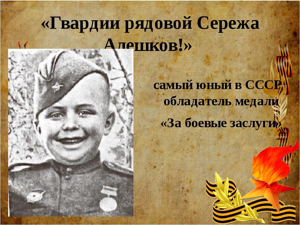 самый юный вСССР обладатель медали «Забоевые заслуги» «Гвардии рядовой Сер...