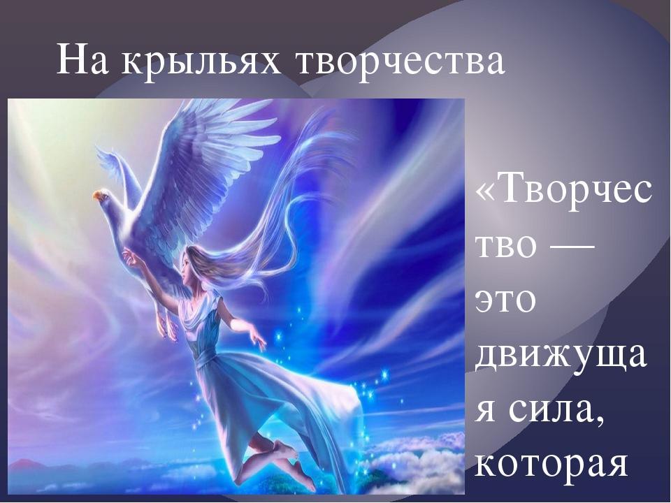 На крыльях творчества «Творчество — это движущая сила, которая поддерживает в...