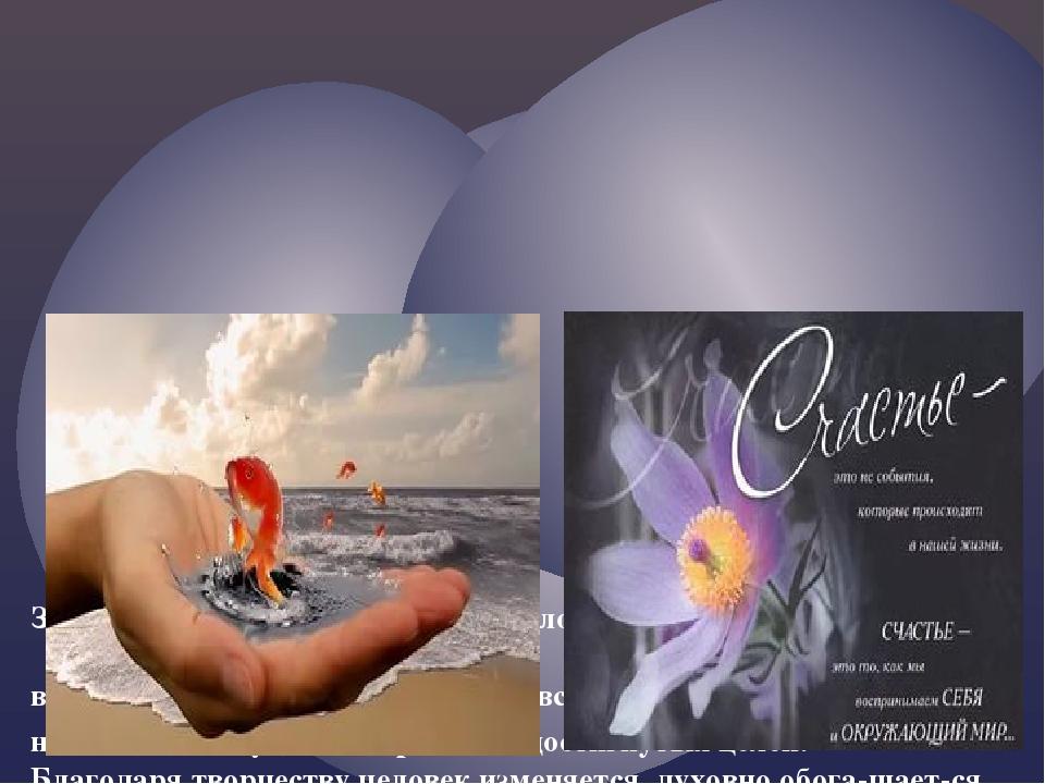 Занятия творчеством развивают человека духовно, дают ему возможность пережив...