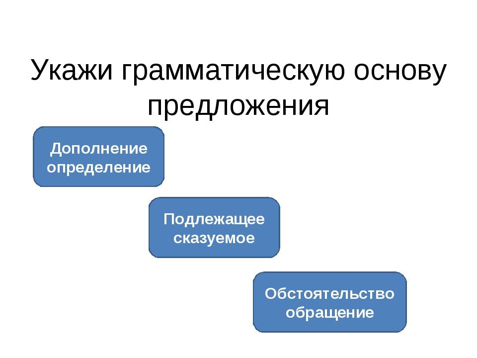 Укажи грамматическую основу предложения Подлежащее сказуемое Дополнение опред...
