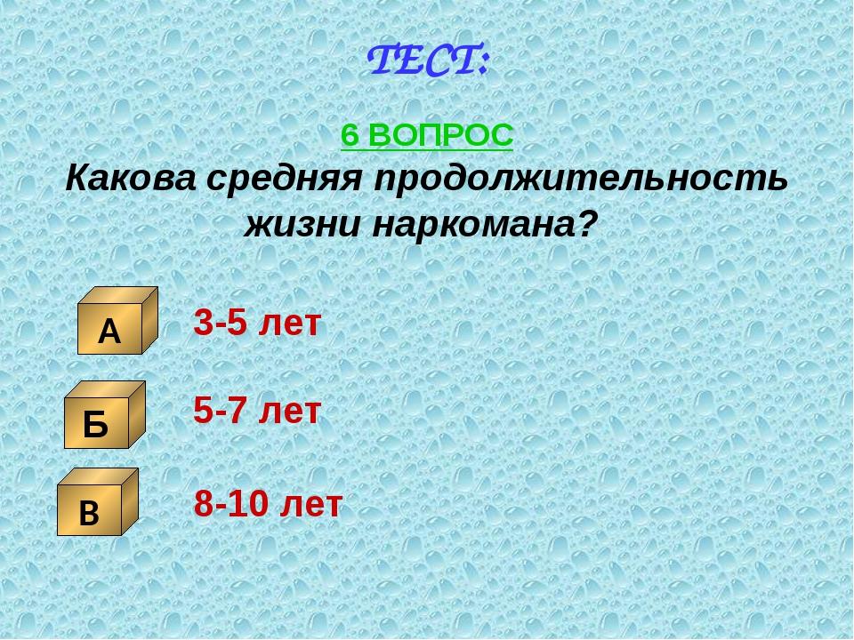 ТЕСТ: 6 ВОПРОС Какова средняя продолжительность жизни наркомана? Б В А 3-5 ле...