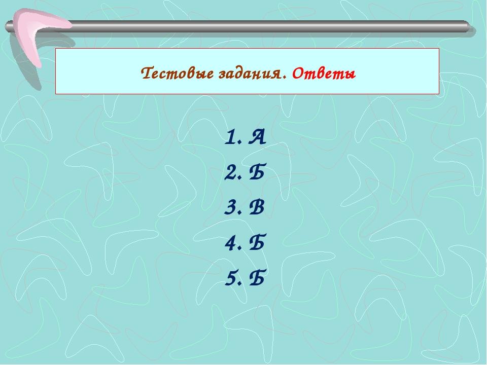 1. А 2. Б 3. В 4. Б 5. Б Тестовые задания. Ответы