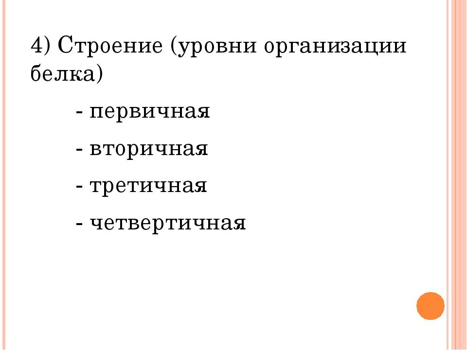 4) Строение (уровни организации белка) - первичная - вторичная - третичная -...