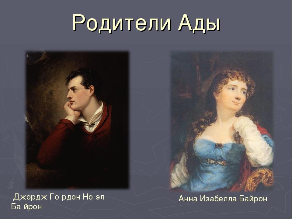 Родители Ады Джордж Го́рдон Но́эл Ба́йрон Анна Изабелла Байрон