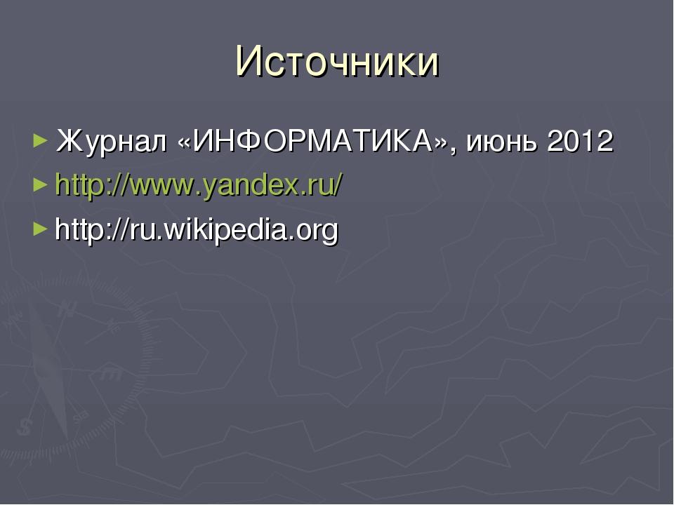Источники Журнал «ИНФОРМАТИКА», июнь 2012 http://www.yandex.ru/ http://ru.wik...