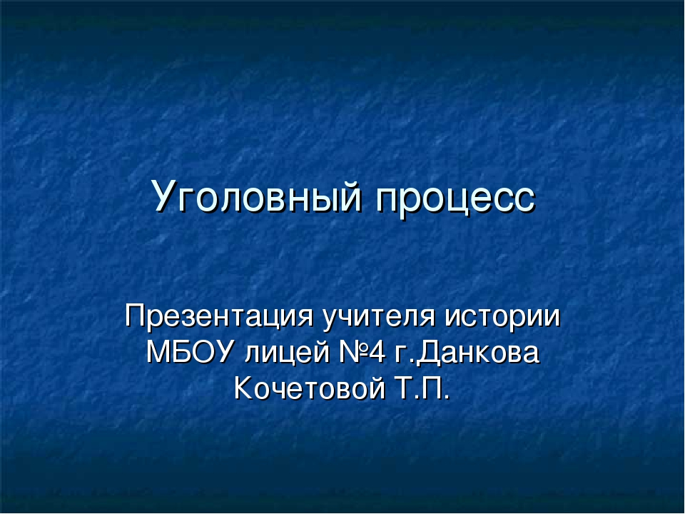 Уголовный процесс Презентация учителя истории МБОУ лицей №4 г.Данкова Кочетов...