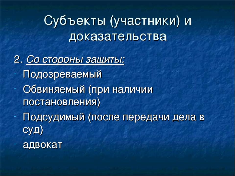 Субъекты (участники) и доказательства 2. Со стороны защиты: Подозреваемый Обв...