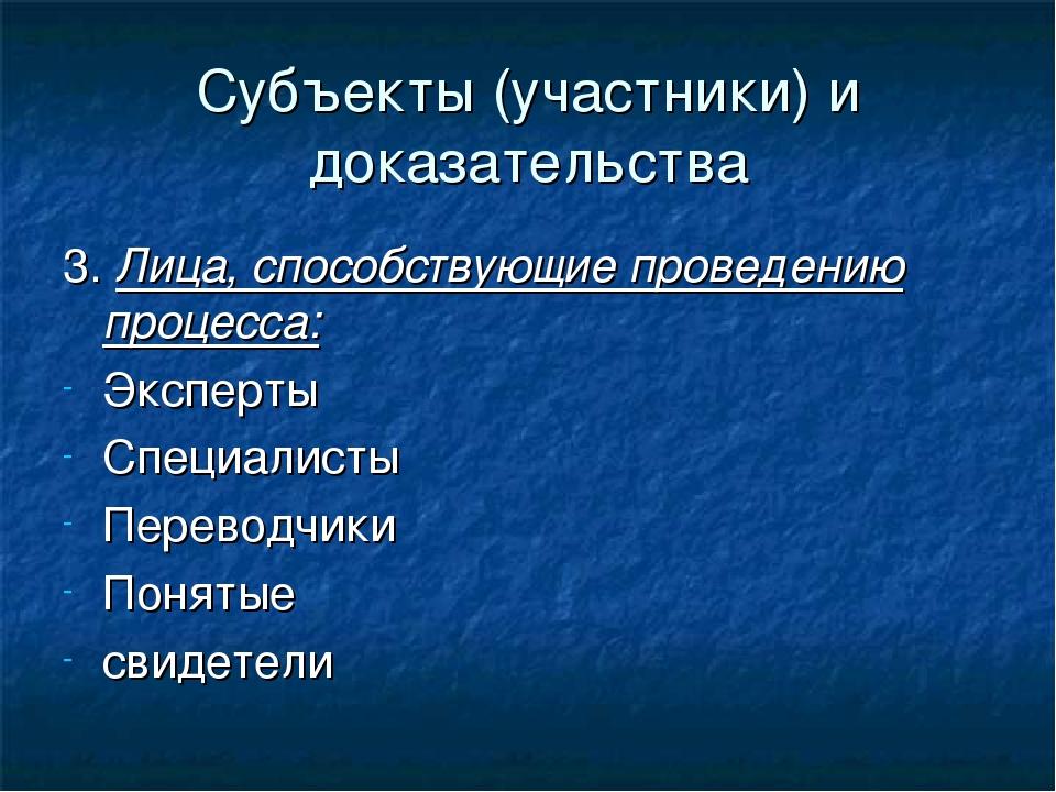 Субъекты (участники) и доказательства 3. Лица, способствующие проведению проц...