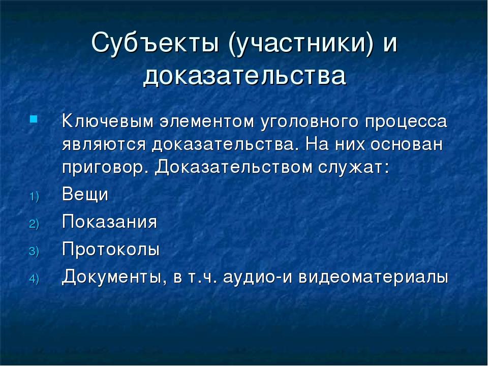 Субъекты (участники) и доказательства Ключевым элементом уголовного процесса...