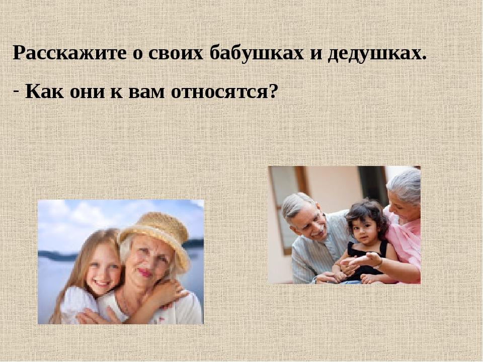 Расскажите о своих бабушках и дедушках. Как они к вам относятся?