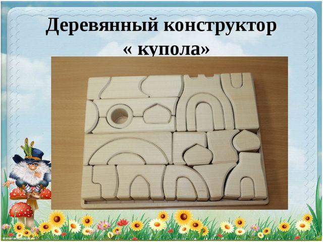 Деревянный конструктор « купола»