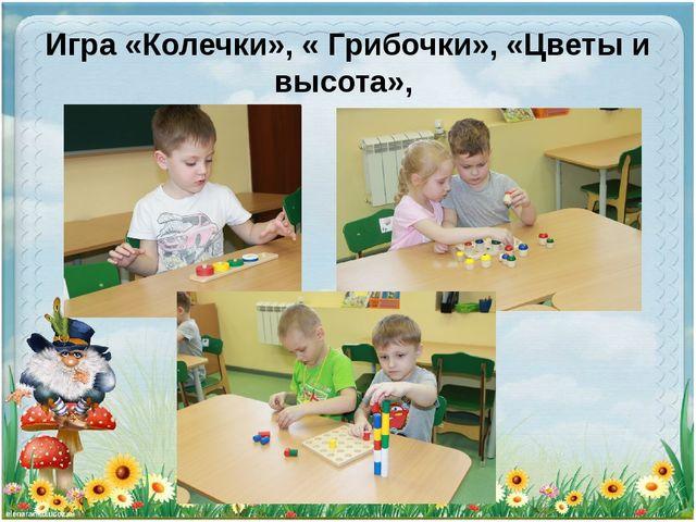 Игра «Колечки», « Грибочки», «Цветы и высота»,