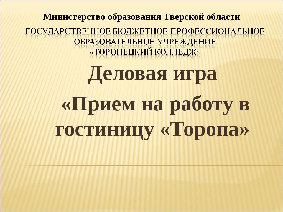 Деловая игра «Прием на работу в гостиницу «Торопа» Министерство образования Т...