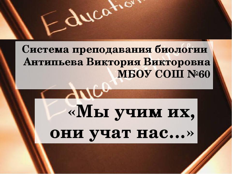 Система преподавания биологии Антипьева Виктория Викторовна МБОУ СОШ №60 «Мы...